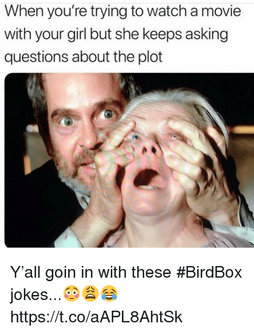 Girl, Jokes, and Movie: When you're trying to watch a movie  with your girl but she keeps asking  questions about the plot Y'all goin in with these #BirdBox jokes...😳😩😂 https://t.co/aAPL8AhtSk