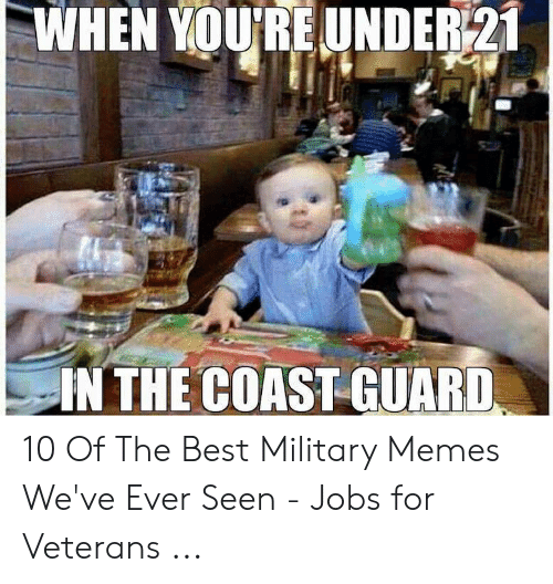 Funny Coast Guard: WHEN YOU'RE UNDER21  IN THE COAST GUARD 10 Of The Best Military Memes We've Ever Seen - Jobs for Veterans ...