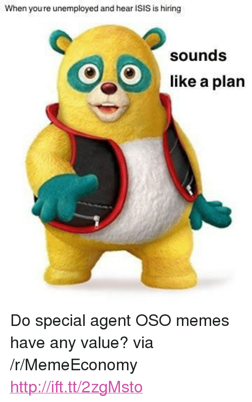 "Isis, Memes, and Http: When youre unemployed and hear ISIS is hiring  sounds  like a plan <p>Do special agent OSO memes have any value? via /r/MemeEconomy <a href=""http://ift.tt/2zgMsto"">http://ift.tt/2zgMsto</a></p>"