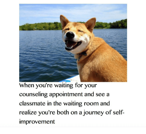 Waiting Room: When you're waiting for your  counseling appointment and see a  classmate in the waiting room and  realize you're both on a journey of self-  improvement