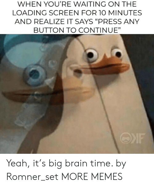 """Waiting On: WHEN YOU'RE WAITING ON THE  LOADING SCREEN FOR 1O MINUTES  AND REALIZE IT SAYS """"PRESS ANY  BUTTON TO CONTINUE"""" Yeah, it's big brain time. by Romner_set MORE MEMES"""