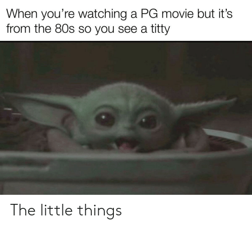80s, Movie, and You: When you're watching a PG movie but it's  from the 80s so you see a titty The little things