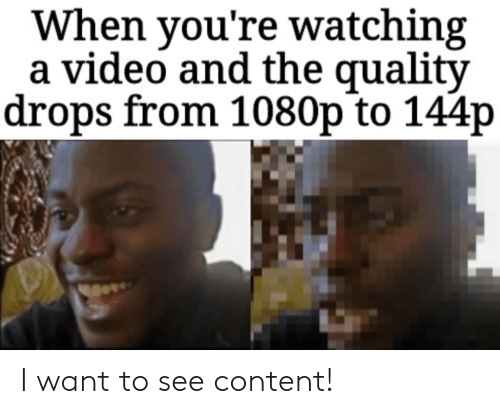 Video, Content, and 1080p: When you're watching  a video and the quality  drops from 1080p to 144p I want to see content!