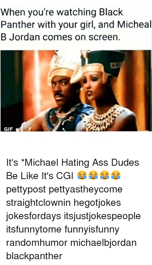 Ass, Be Like, and Gif: When you're watching Black  Panther with your girl, and Micheal  B Jordan comes on screen.  GIF It's *Michael Hating Ass Dudes Be Like It's CGI 😂😂😂😂 pettypost pettyastheycome straightclownin hegotjokes jokesfordays itsjustjokespeople itsfunnytome funnyisfunny randomhumor michaelbjordan blackpanther