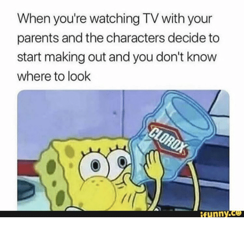 Parents, Clorox, and You: When you're watching TV with your  parents and the characters decide to  start making out and you don't know  where to look  CLOROX  ifunny.co