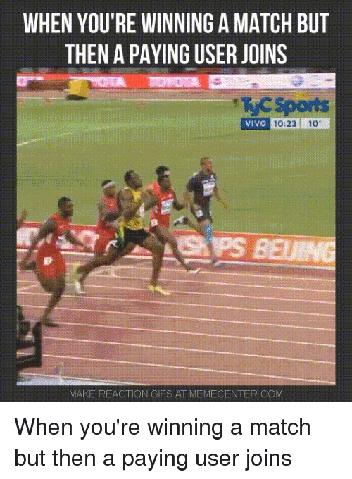reaction gifs: WHEN YOU'RE WINNING A MATCH BUT  THEN A PAYING USER JOINS  TC Sports  VIVO  10:23  10  MAKE REACTION GIFS AT MEMECENTER.COM When you're winning a match but then a paying user joins
