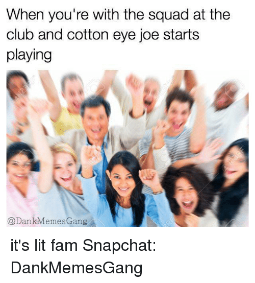 Memes, 🤖, and Eye: When you're with the squad at the  club and cotton eye joe starts  playing  @Dan  emes Gang it's lit fam Snapchat: DankMemesGang
