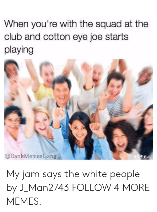 My Jam: When you're with the squad at the  club and cotton eye joe starts  playing  @DankMemesGang  SURF.CO My jam says the white people by J_Man2743 FOLLOW 4 MORE MEMES.