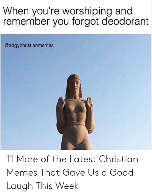 Memes, Good, and Christian Memes: When you're worshiping and  remember you forgot deodorant  @edgychristianmemes 11 More of the Latest Christian Memes That Gave Us a Good Laugh This Week