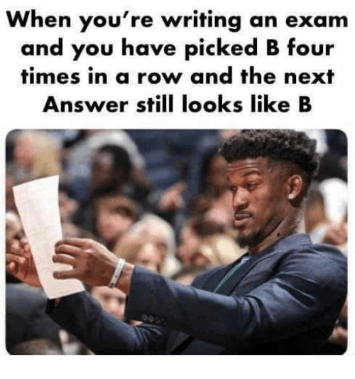 Answer, Next, and You: When you're writing an exam  and you have picked B four  times in a row and the next  Answer still looks like B