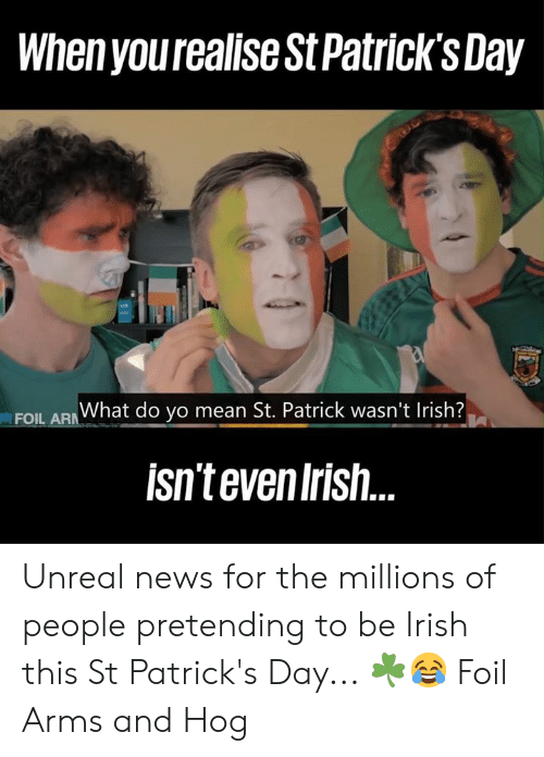 Dank, Irish, and News: When yourealise St Patrick'sDay  EOU ARWhat do yo mean St. Patrick wasn't Irish?  isntevenIrish Unreal news for the millions of people pretending to be Irish this St Patrick's Day... ☘️😂  Foil Arms and Hog