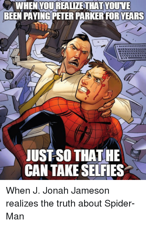 jonah: WHEN YOUREALIZETHAT YOUVE  BEEN PAYING PETER PARKER FOR YEARS  JUST SO THATHE  CAN TAKE SELFIES <p>When J. Jonah Jameson realizes the truth about Spider-Man</p>