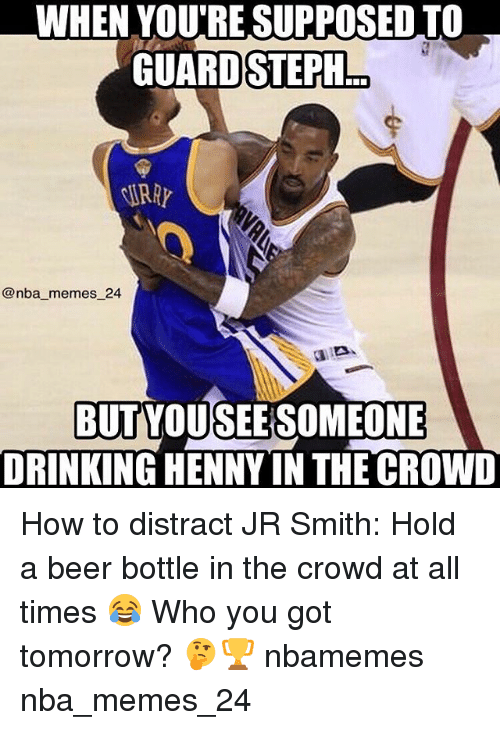 Beer, Drinking, and J.R. Smith: WHEN YOURESUPPOSED TO  GUARD STEPH  @nba memes 24  BUTYOUSEERSOMEONE  DRINKING HENNY IN THE CROWD How to distract JR Smith: Hold a beer bottle in the crowd at all times 😂 Who you got tomorrow? 🤔🏆 nbamemes nba_memes_24