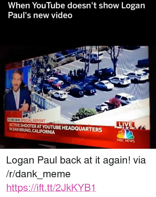 "Dank, Meme, and News: When YouTube doesn't show Logan  Paulr's new vided  NBCNEWS SPECIAL REPORT  LIVE  ACTIVE SHOOTER AT YOUTUBE HEADQUARTERS  IN SAN BRUNO, CALIFORNIA  NBC NEWS <p>Logan Paul back at it again! via /r/dank_meme <a href=""https://ift.tt/2JkKYB1"">https://ift.tt/2JkKYB1</a></p>"