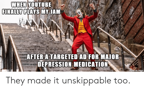 My Jam: WHEN YOUTUBE  FINALLY PLAYS MY JAM  AFTER A TARGETED AD FOR MAJOR  DEPRESSION MEDICATION  made on imgur They made it unskippable too.