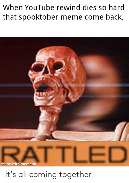 come back: When YouTube rewind dies so hard  that spooktober meme come back.  RATTLED  made with mematic It's all coming together