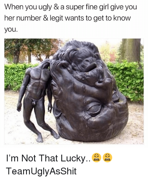 Girl, Dank Memes, and Her: When youugly & a super fine girl give you  her number & legit wants to get to know  you. I'm Not That Lucky..😩😩 TeamUglyAsShit