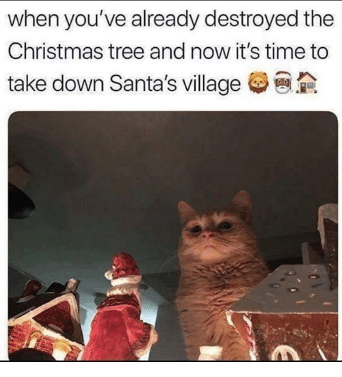 Christmas, Memes, and Christmas Tree: when you've already destroyed the  Christmas tree and now it's time to  take down Santa's village