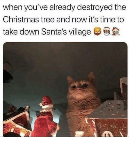 Christmas, Christmas Tree, and Time: when you've already destroyed the  Christmas tree and now it's time to  take down Santa's village
