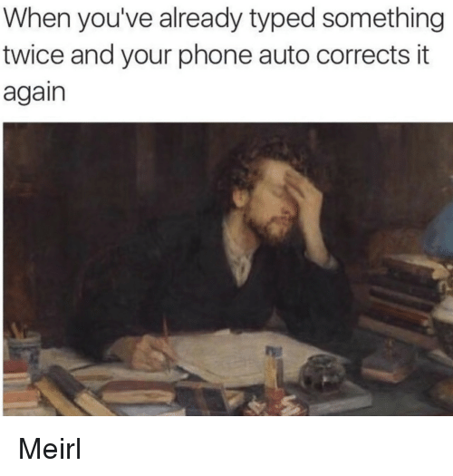 Phone, MeIRL, and Auto: When you've already typed something  twice and your phone auto corrects it  again Meirl