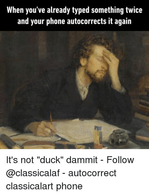 "Autocorrect, Memes, and Phone: When you've already typed something twice  and your phone autocorrects it again It's not ""duck"" dammit⠀ -⠀ Follow @classicalaf⠀ -⠀ autocorrect classicalart phone"