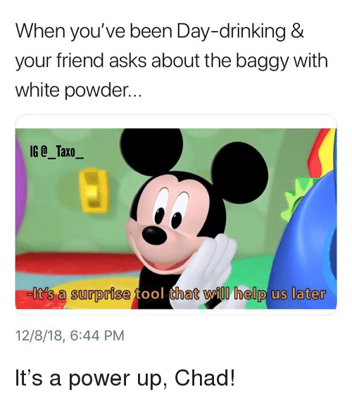 day drinking: When you've been Day-drinking &  your friend asks about the baggy with  white powder...  IG @_Taxo_  It's a surprise  hat will help us later  12/8/18, 6:44 PM It's a power up, Chad!