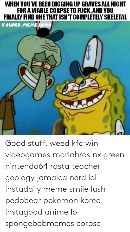 Anime, Kfc, and Lol: WHEN YOUVE BEEN DIGGING UP GRAVES ALL NIGHT  FOR A VIABLE CORPSE TO FUCK, AND YOU  FINALLY FIND ONE THATISNT COMPLETELY SKELETAL  @SUPER.MEME BROS Good stuff. weed kfc win videogames mariobros nx green nintendo64 rasta teacher geology jamaica nerd lol instadaily meme smile lush pedobear pokemon korea instagood anime lol spongebobmemes corpse