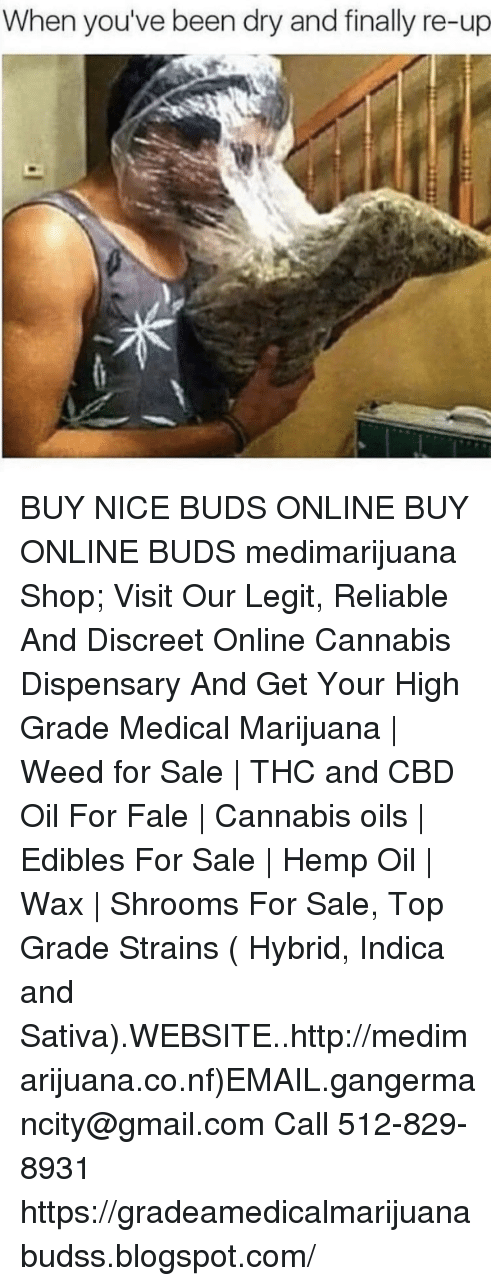 Weed, Blogspot, and Email: When you've been dry and finally re-up BUY NICE BUDS ONLINE BUY ONLINE BUDS medimarijuana Shop; Visit Our Legit, Reliable And Discreet Online Cannabis Dispensary And Get Your High Grade Medical Marijuana | Weed for Sale | THC and CBD Oil For Fale | Cannabis oils | Edibles For Sale | Hemp Oil | Wax | Shrooms For Sale, Top Grade Strains ( Hybrid, Indica and Sativa).WEBSITE..http://medimarijuana.co.nf)EMAIL.gangermancity@gmail.com Call 512-829-8931 https://gradeamedicalmarijuanabudss.blogspot.com/