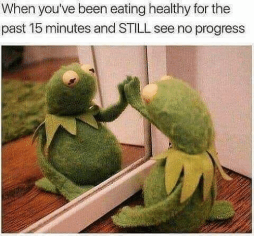 Dank, Been, and 🤖: When you've been eating healthy for the  past 15 minutes and STILL see no progress