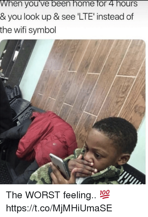 The Worst, Home, and Wifi: When you've been home for 4 hours  & you look up & see 'LTE' instead of  the wifi symbol The WORST feeling.. 💯 https://t.co/MjMHiUmaSE
