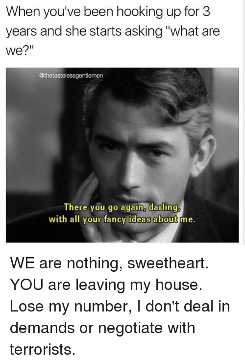 "Memes, My House, and Fancy: When you've been hooking up for 3  years and she starts asking ""what are  We?""  @thetastelessgentlemen  There you go again2 darling  with all your fancy ideas about me. WE are nothing, sweetheart. YOU are leaving my house. Lose my number, I don't deal in demands or negotiate with terrorists."
