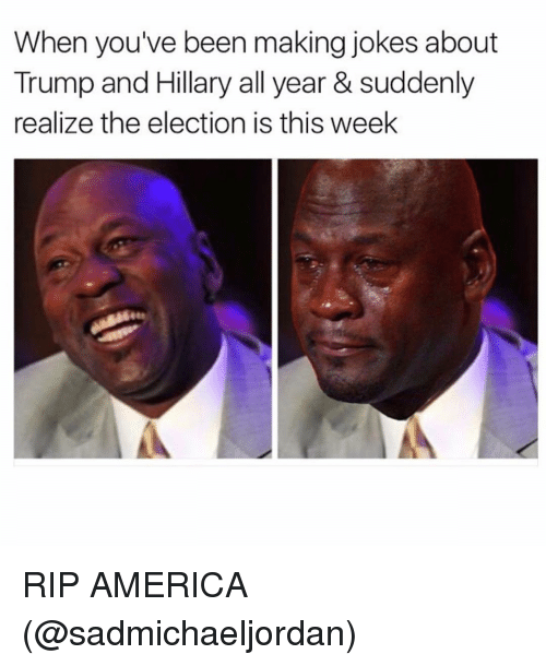 America, Funny, and Jokes: When you've been making jokes about  Trump and Hillary all year & suddenly  realize the election is this week RIP AMERICA (@sadmichaeljordan)