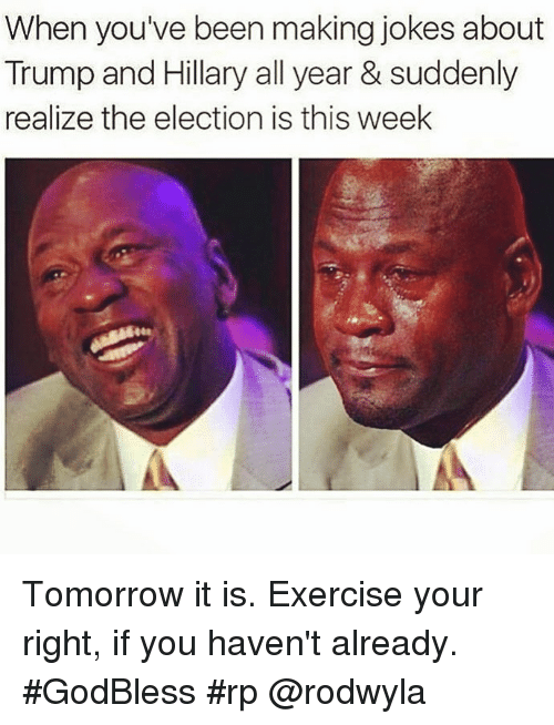 Memes, Exercise, and Jokes: When you've been making jokes about  Trump and Hillary all year & suddenly  realize the election is this week Tomorrow it is. Exercise your right, if you haven't already. #GodBless #rp @rodwyla
