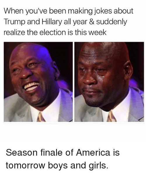 America, Dank, and Finals: When you've been making jokes about  Trump and Hillary all year & suddenly  realize the election is this week Season finale of America is tomorrow boys and girls.
