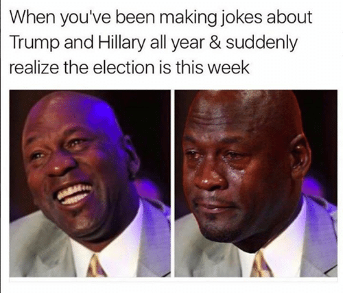 Dank, Jokes, and 🤖: When you've been making jokes about  Trump and Hillary all year & suddenly  realize the election is this week