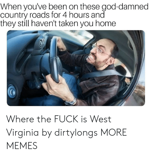west virginia: When youve been on these god-damned  country roads for 4 hours and  they still haven't taken you home Where the FUCK is West Virginia by dirtylongs MORE MEMES
