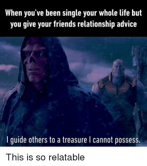 So Relatable: When you've been single your whole life but  you give your friends relationship advice  I guide others to a treasure l cannot posses This is so relatable