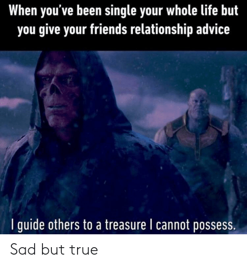 Advice, Friends, and Life: When you've been single your whole life but  you give your friends relationship advice  I guide others to a treasure I cannot possess Sad but true