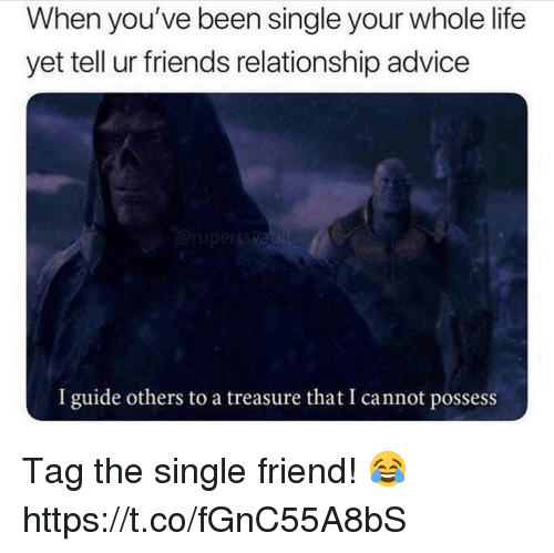 Advice, Friends, and Life: When you've been single your whole life  yet tell ur friends relationship advice  I guide others to a treasure that I cannot possess Tag the single friend! 😂 https://t.co/fGnC55A8bS