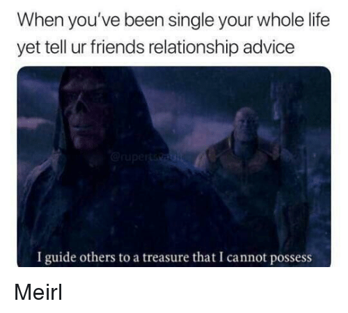 Advice, Friends, and Life: When you've been single your whole life  yet tell ur friends relationship advice  I guide others to a treasure that I cannot possess Meirl
