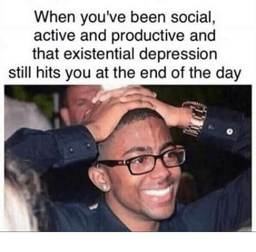 Depression, Been, and Day: When you've been social,  active and productive and  that existential depression  still hits you at the end of the day