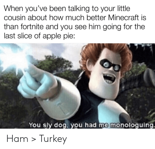 Apple, Minecraft, and Turkey: When you've been talking to your little  cousin about how much better Minecraft is  than fortnite and you see him going for the  last slice of apple pie:  You sly dog, you had me monologuing. Ham > Turkey