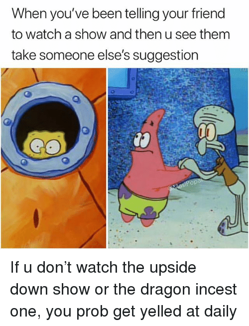 Funny, Watch, and Been: When you've been telling your friend  to watch a show and then u see them  take someone else's suggestion If u don't watch the upside down show or the dragon incest one, you prob get yelled at daily