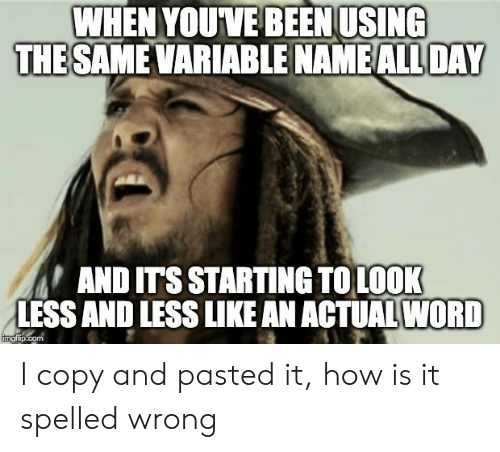 starting: WHEN YOUVE BEEN USING  THE SAME VARIABLE NAME ALL DAY  AND ITS STARTING TOLOOK  LESS AND LESS LIKE AN ACTUAL WORD  imgflip.com I copy and pasted it, how is it spelled wrong