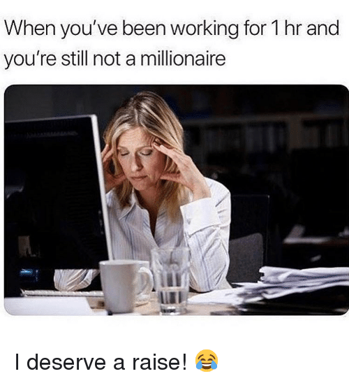 Memes, Been, and 🤖: When you've been working for 1 hr and  you're still not a millionaire  LIII I deserve a raise! 😂