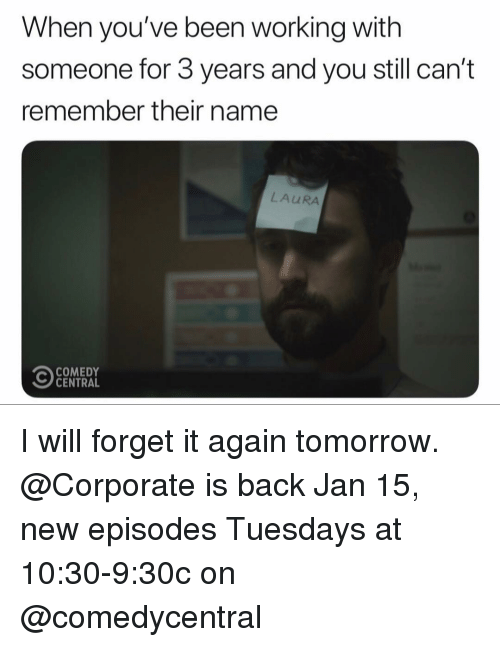 Funny, Comedy Central, and Tomorrow: When you've been working with  someone for 3 years and you still can't  remember their name  LAURA  COMEDY  CENTRAL I will forget it again tomorrow. @Corporate is back Jan 15, new episodes Tuesdays at 10:30-9:30c on @comedycentral