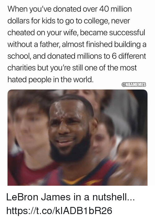 College, LeBron James, and Memes: When you've donated over 40 million  dollars for kids to go to college, never  cheated on your wife, became successful  without a father, almost finished buildinga  school, and donated millions to 6 different  charities but you're still one of the most  hated people in the world.  NBAMEMES LeBron James in a nutshell... https://t.co/kIADB1bR26