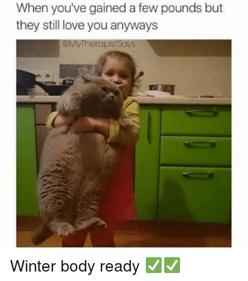 Love, Winter, and Girl Memes: When you've gained a few pounds but  they still love you anyways  @MyTherapistSays Winter body ready ✅✅