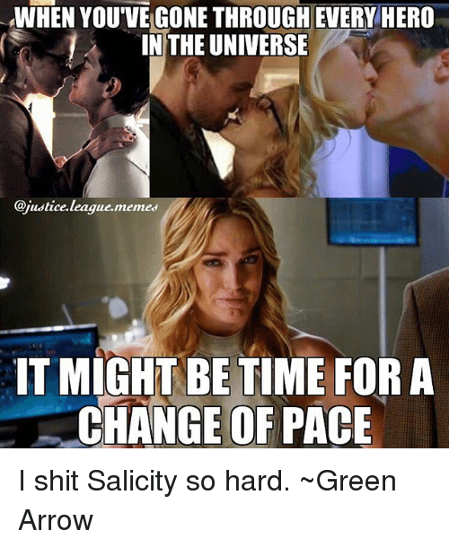 Memes, Shit, and Arrow: WHEN YOU'VE GONE THROUGH EVERY HERO  IN THE UNIVERSE  @justice.league.memes  IT MIGHT BE TIME FOR A  CHANGE OF PACE I shit Salicity so hard. ~Green Arrow