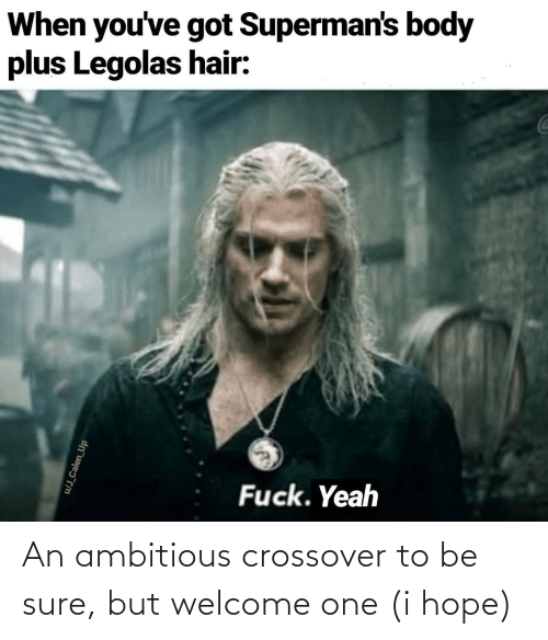 J: When you've got Superman's body  plus Legolas hair:  Fuck. Yeah  u/J_Calen_Up An ambitious crossover to be sure, but welcome one (i hope)
